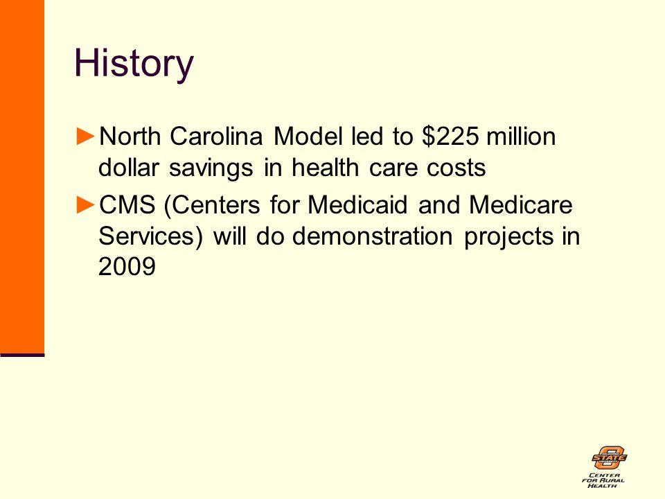 History ►North Carolina Model led to $225 million dollar savings in health care costs ►CMS (Centers for Medicaid and Medicare Services) will do demonstration projects in 2009