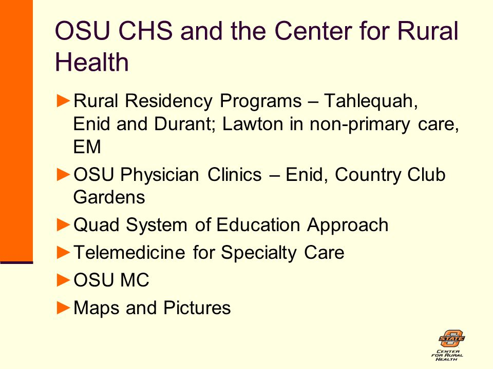 OSU CHS and the Center for Rural Health ►Rural Residency Programs – Tahlequah, Enid and Durant; Lawton in non-primary care, EM ►OSU Physician Clinics – Enid, Country Club Gardens ►Quad System of Education Approach ►Telemedicine for Specialty Care ►OSU MC ►Maps and Pictures