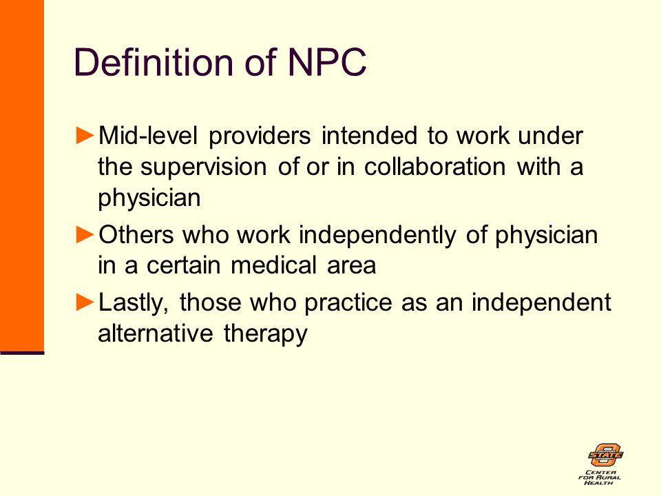 Definition of NPC ►Mid-level providers intended to work under the supervision of or in collaboration with a physician ►Others who work independently of physician in a certain medical area ►Lastly, those who practice as an independent alternative therapy