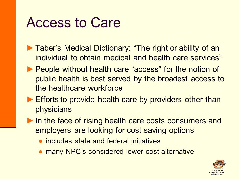 Access to Care ►Taber's Medical Dictionary: The right or ability of an individual to obtain medical and health care services ►People without health care access for the notion of public health is best served by the broadest access to the healthcare workforce ►Efforts to provide health care by providers other than physicians ►In the face of rising health care costs consumers and employers are looking for cost saving options ●includes state and federal initiatives ●many NPC's considered lower cost alternative