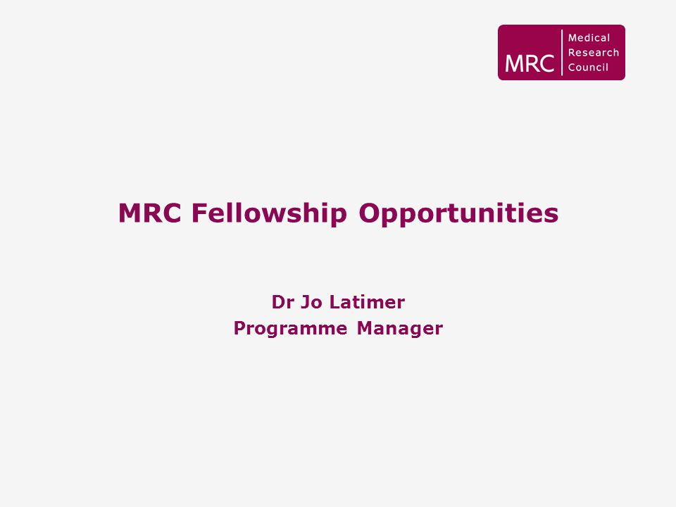 MRC Fellowship Opportunities Dr Jo Latimer Programme Manager