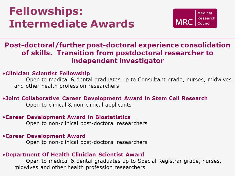 Fellowships: Intermediate Awards Post-doctoral/further post-doctoral experience consolidation of skills. Transition from postdoctoral researcher to in