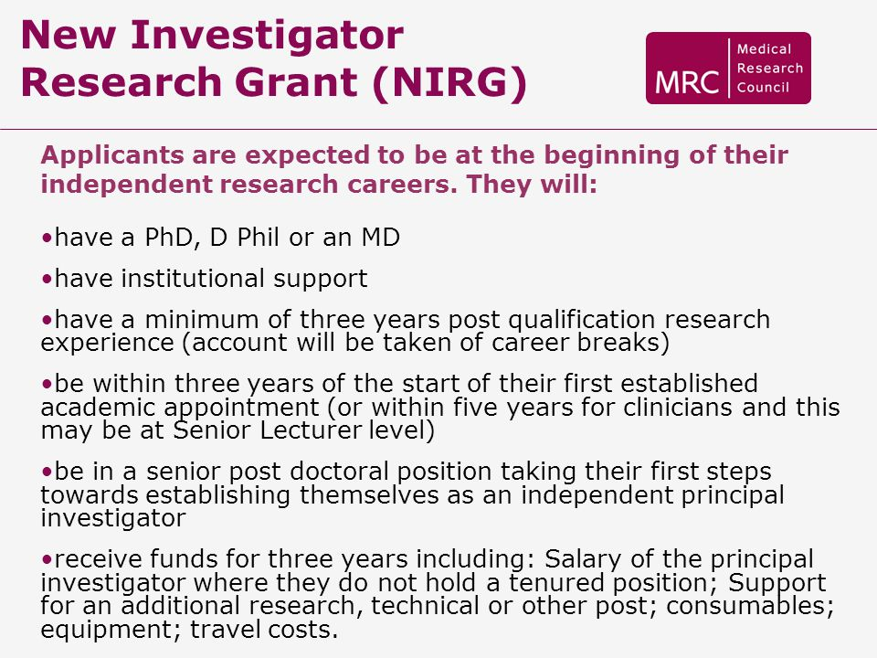 New Investigator Research Grant (NIRG) Applicants are expected to be at the beginning of their independent research careers. They will: have a PhD, D