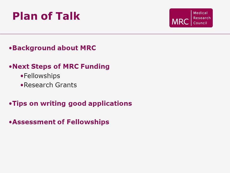 Plan of Talk Background about MRC Next Steps of MRC Funding Fellowships Research Grants Tips on writing good applications Assessment of Fellowships