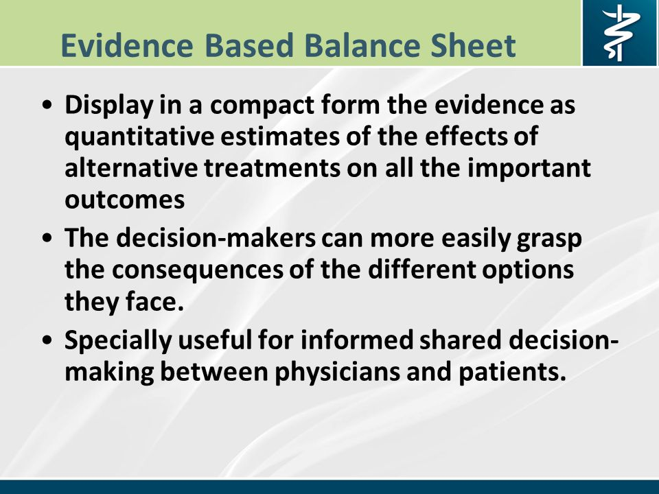Evidence Based Balance Sheet Display in a compact form the evidence as quantitative estimates of the effects of alternative treatments on all the important outcomes The decision-makers can more easily grasp the consequences of the different options they face.