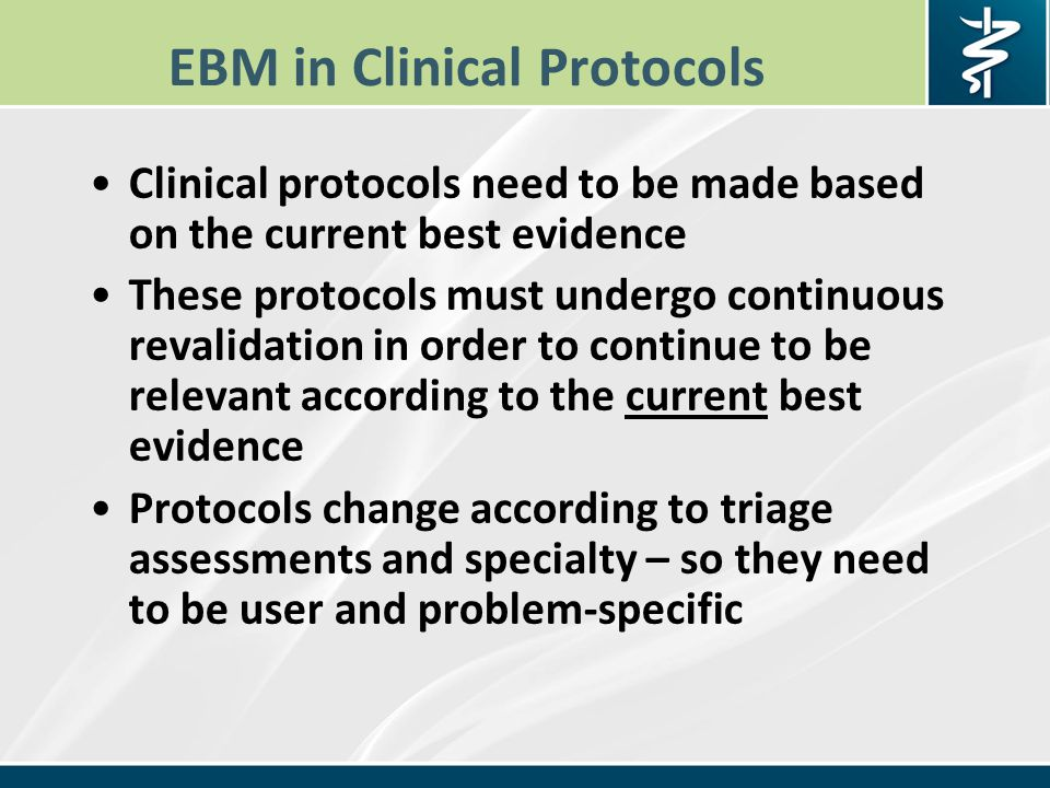 EBM in Clinical Protocols Clinical protocols need to be made based on the current best evidence These protocols must undergo continuous revalidation in order to continue to be relevant according to the current best evidence Protocols change according to triage assessments and specialty – so they need to be user and problem-specific