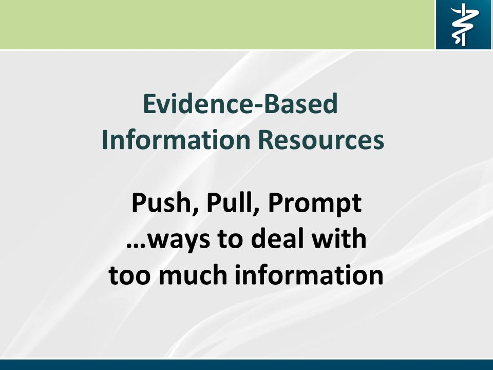Push, Pull, Prompt …ways to deal with too much information Evidence-Based Information Resources