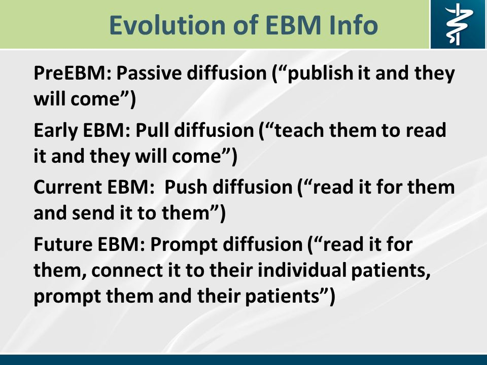 Evolution of EBM Info PreEBM: Passive diffusion ( publish it and they will come ) Early EBM: Pull diffusion ( teach them to read it and they will come ) Current EBM: Push diffusion ( read it for them and send it to them ) Future EBM: Prompt diffusion ( read it for them, connect it to their individual patients, prompt them and their patients )