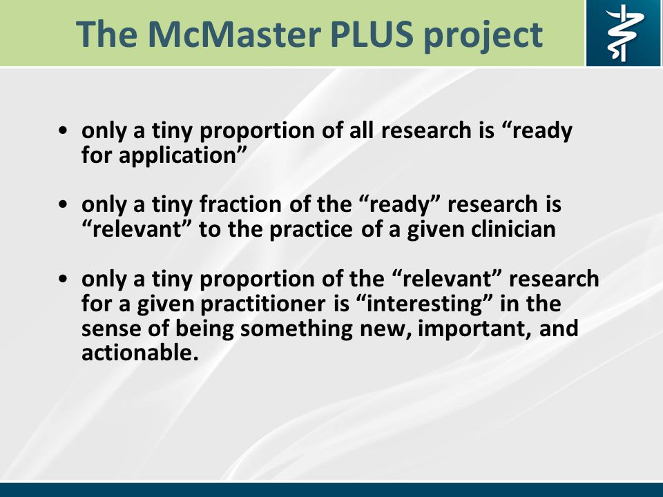 The McMaster PLUS project only a tiny proportion of all research is ready for application only a tiny fraction of the ready research is relevant to the practice of a given clinician only a tiny proportion of the relevant research for a given practitioner is interesting in the sense of being something new, important, and actionable.