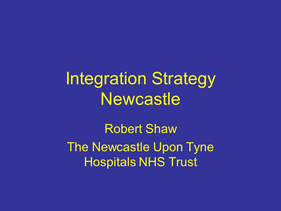 Integration Strategy Newcastle Robert Shaw The Newcastle Upon Tyne Hospitals NHS Trust