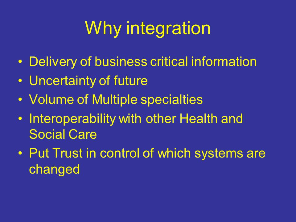Why integration Delivery of business critical information Uncertainty of future Volume of Multiple specialties Interoperability with other Health and Social Care Put Trust in control of which systems are changed