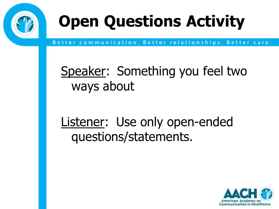 Open Questions Activity Speaker: Something you feel two ways about Listener: Use only open-ended questions/statements.