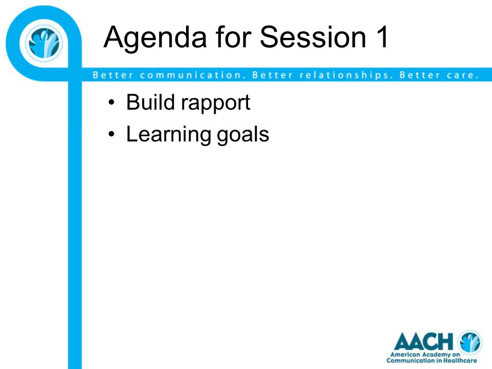 Agenda for Session 1 Build rapport Learning goals
