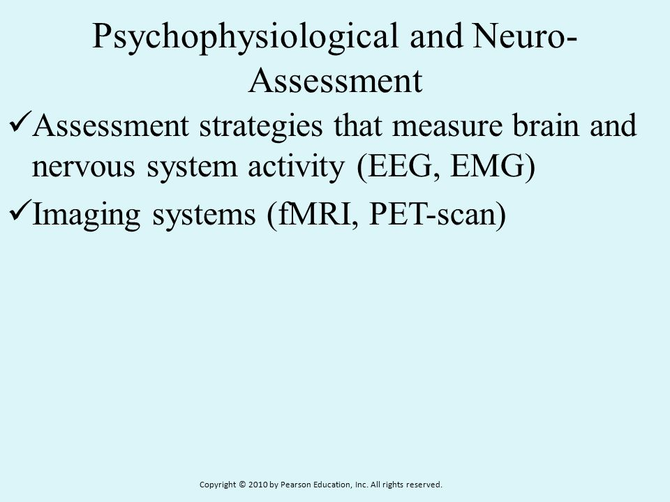 Psychophysiological and Neuro- Assessment Assessment strategies that measure brain and nervous system activity (EEG, EMG) Imaging systems (fMRI, PET-scan) Copyright © 2010 by Pearson Education, Inc.
