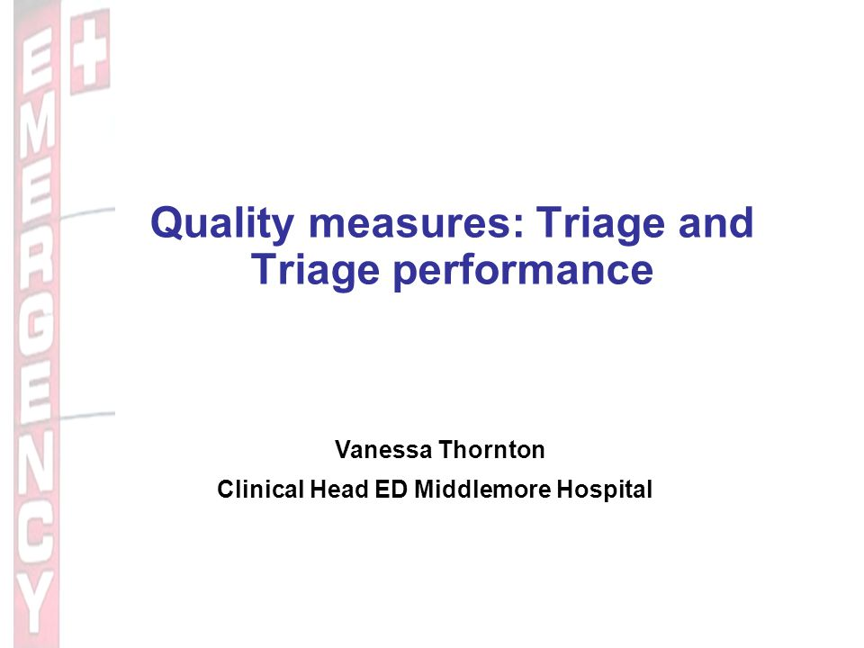 Quality measures: Triage and Triage performance Vanessa Thornton Clinical Head ED Middlemore Hospital