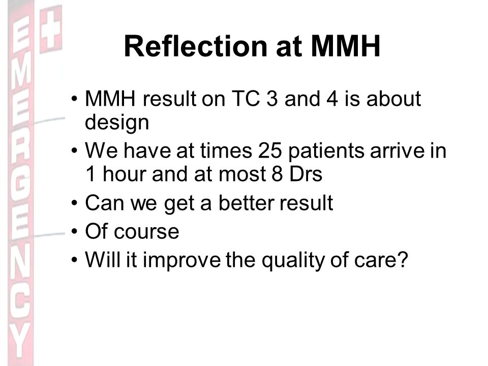 Reflection at MMH MMH result on TC 3 and 4 is about design We have at times 25 patients arrive in 1 hour and at most 8 Drs Can we get a better result Of course Will it improve the quality of care