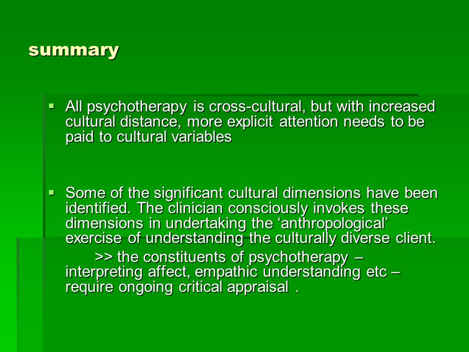 summary  All psychotherapy is cross-cultural, but with increased cultural distance, more explicit attention needs to be paid to cultural variables  Some of the significant cultural dimensions have been identified.