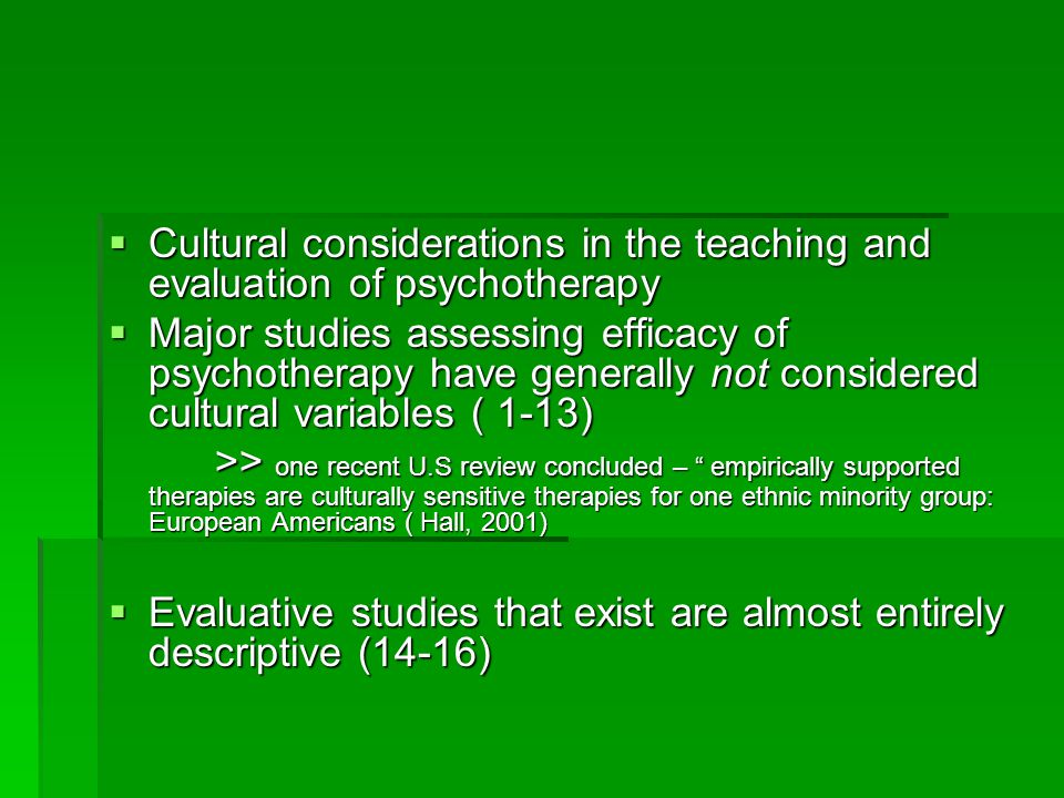  Cultural considerations in the teaching and evaluation of psychotherapy  Major studies assessing efficacy of psychotherapy have generally not considered cultural variables ( 1-13) >> one recent U.S review concluded – empirically supported therapies are culturally sensitive therapies for one ethnic minority group: European Americans ( Hall, 2001)  Evaluative studies that exist are almost entirely descriptive (14-16)
