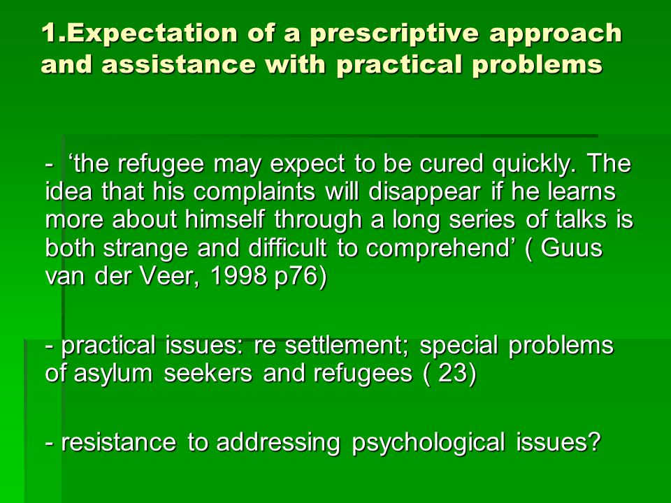 1.Expectation of a prescriptive approach and assistance with practical problems - 'the refugee may expect to be cured quickly.