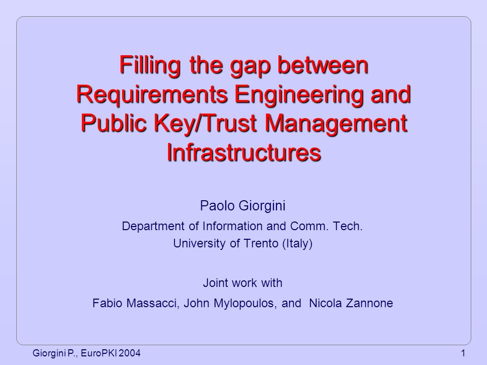 Giorgini P., EuroPKI 20042 Summary Motivation Our approach –Secure aware-Tropos –Case study –Formalization –Axioms –Proprerties –Trust Management Implementation Conclusion and future work