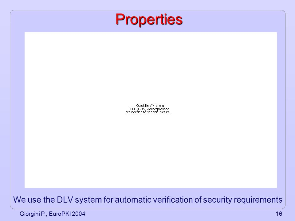 Giorgini P., EuroPKI 200416Properties We use the DLV system for automatic verification of security requirements