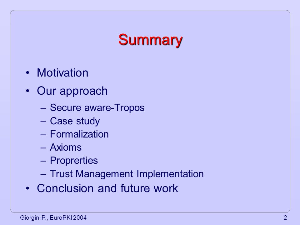 Giorgini P., EuroPKI 20043 Trust Management and PKIs Trust Management and PKIs are hot topics in security research: –sophisticated policy languages, algorithms, and system for managing security credentials Solutions based on public-key cryptography and credential have been shown to be well suited in satisfying the security requirements of distributed systems However, there is big gap between solutions and the requirements of the entire system