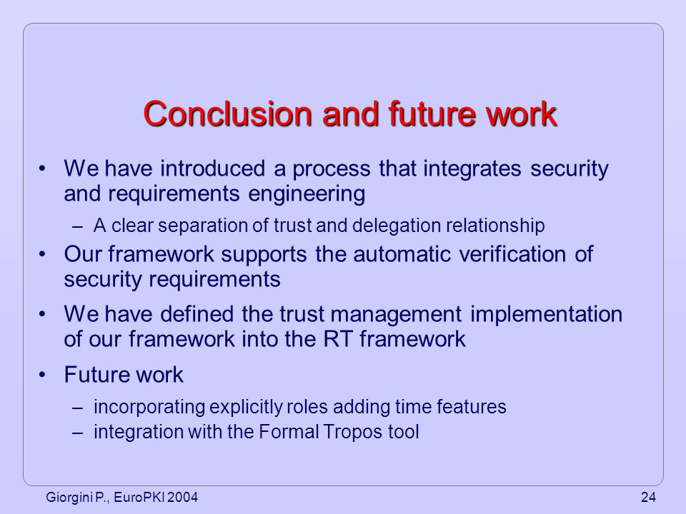 Giorgini P., EuroPKI 200424 Conclusion and future work We have introduced a process that integrates security and requirements engineering –A clear separation of trust and delegation relationship Our framework supports the automatic verification of security requirements We have defined the trust management implementation of our framework into the RT framework Future work –incorporating explicitly roles adding time features –integration with the Formal Tropos tool