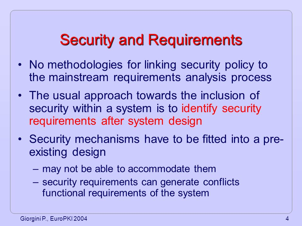 Giorgini P., EuroPKI 20044 Security and Requirements No methodologies for linking security policy to the mainstream requirements analysis process The usual approach towards the inclusion of security within a system is to identify security requirements after system design Security mechanisms have to be fitted into a pre- existing design –may not be able to accommodate them –security requirements can generate conflicts functional requirements of the system