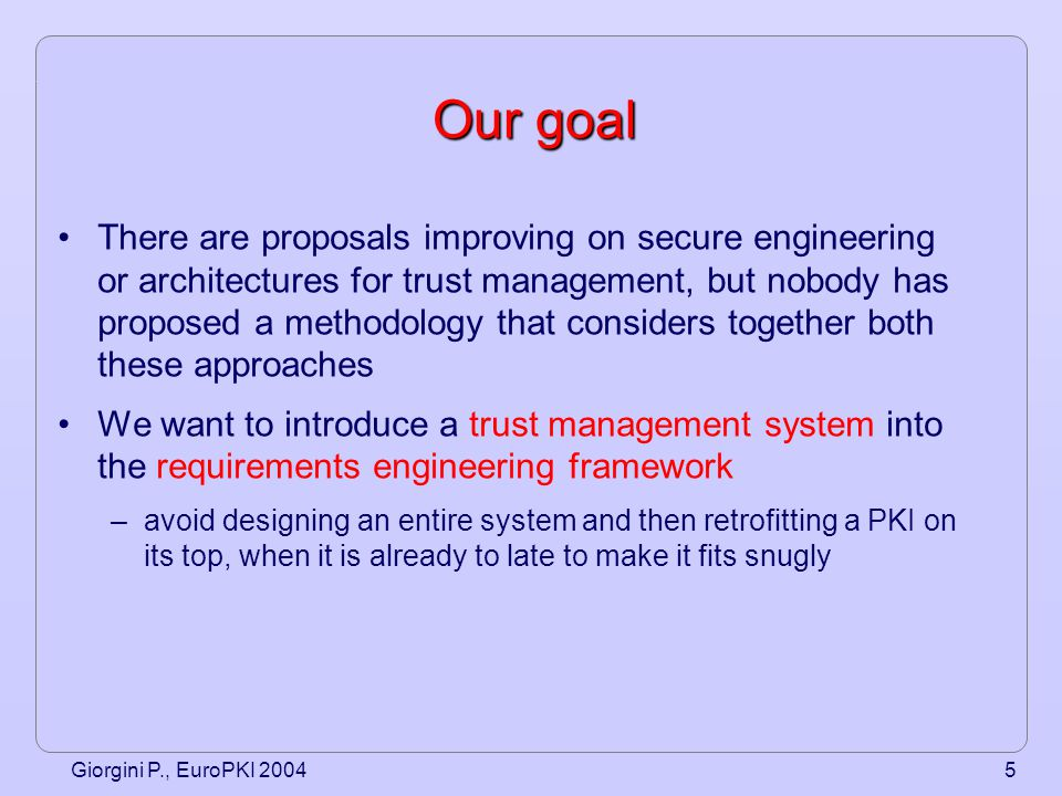 Giorgini P., EuroPKI 20046 Our proposal A process that integrates trust, security and system engineering, using the same concepts and notations used for requirements specification –Three steps approach: 1.Functional Requirements modeling 2.Trust Requirements modeling 3.PKI/trust management implementation We use Tropos, an agent-oriented methodology, for requirements modeling and analysis