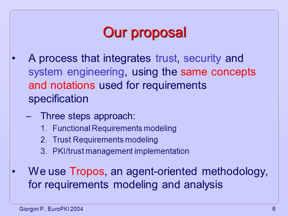 Giorgini P., EuroPKI 20047 Tropos Methodology Tropos is an agent-oriented software development methodology, tailored to describe both the organization and the system itself Tropos uses concepts of –Actor Intentional entity: role, position, agent (human or software) –Goal (softgoal) Strategic interest of an actor –Task Particular course of action that can be executed in order to satisfy a goal –Resource Physical or informational entity (without intentionality) –Social dependency (between two actors) One actor depends on another to accomplish a goal, execute a task, or deliver a resource