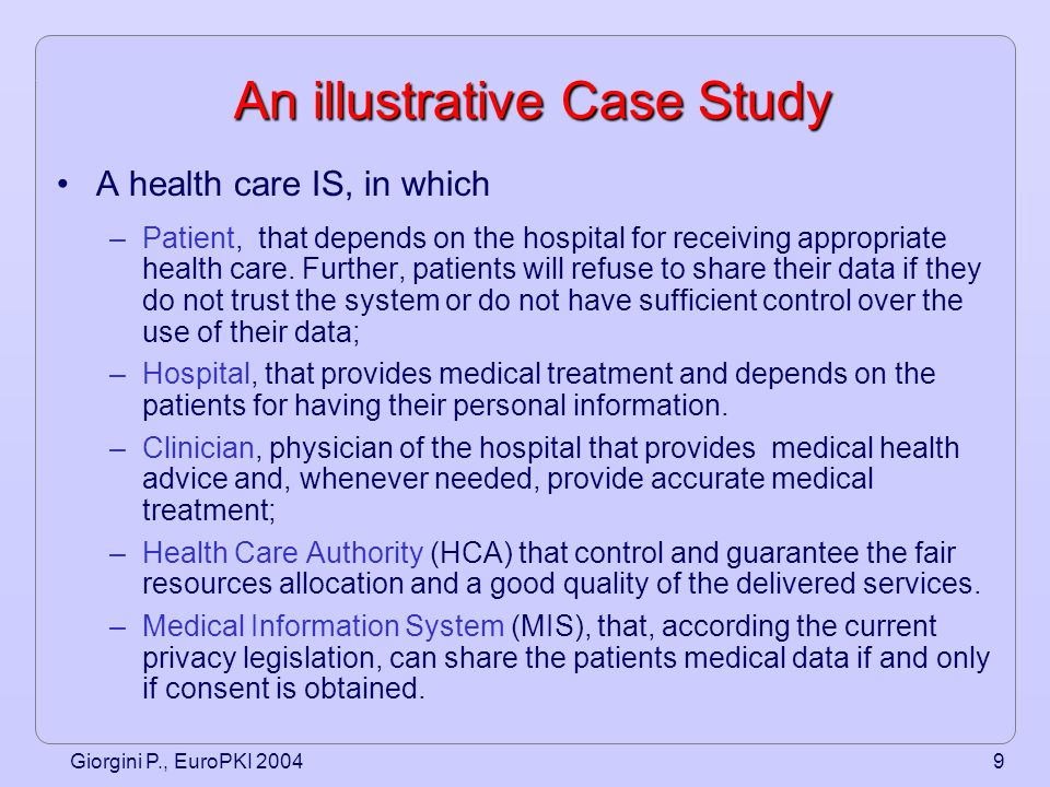 Giorgini P., EuroPKI 20049 An illustrative Case Study A health care IS, in which –Patient, that depends on the hospital for receiving appropriate health care.