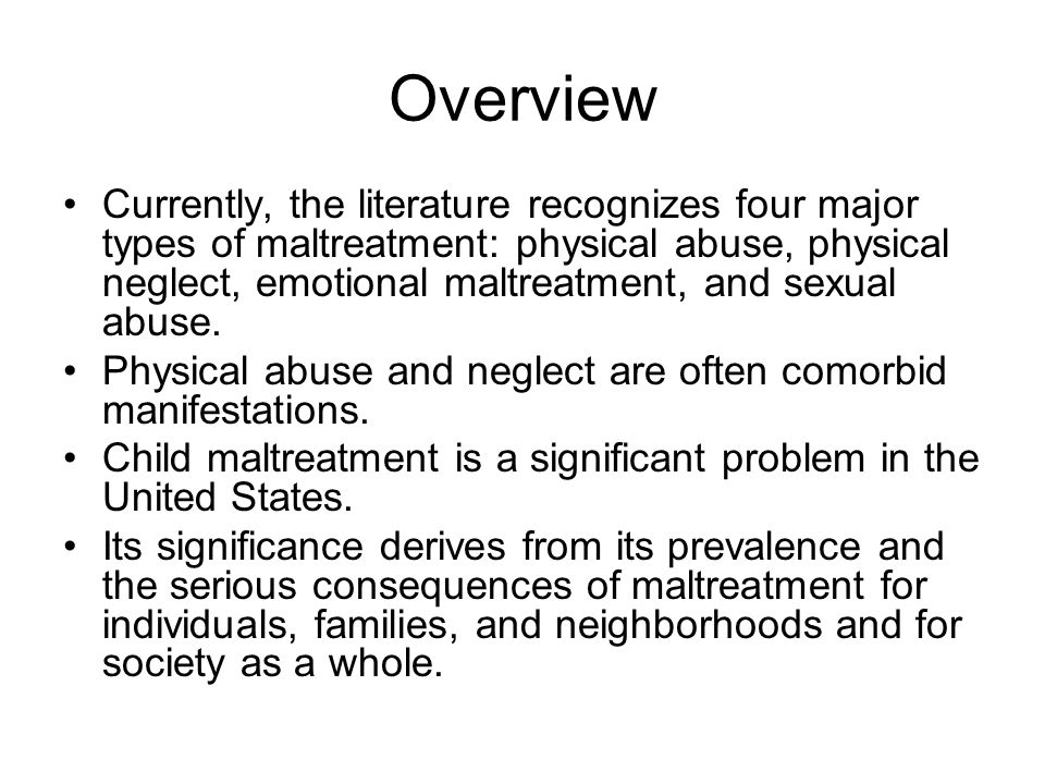 Overview Currently, the literature recognizes four major types of maltreatment: physical abuse, physical neglect, emotional maltreatment, and sexual abuse.