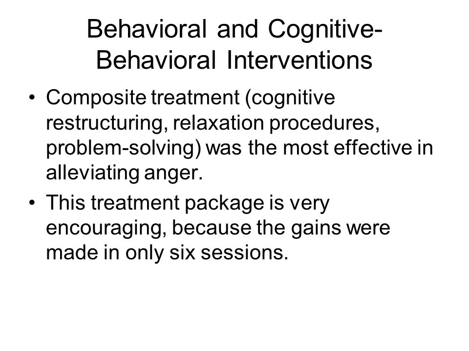 Behavioral and Cognitive- Behavioral Interventions Composite treatment (cognitive restructuring, relaxation procedures, problem-solving) was the most effective in alleviating anger.