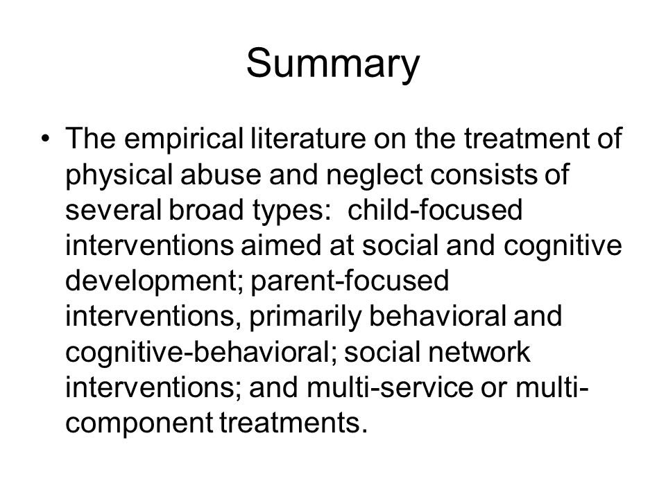 Summary The empirical literature on the treatment of physical abuse and neglect consists of several broad types: child-focused interventions aimed at social and cognitive development; parent-focused interventions, primarily behavioral and cognitive-behavioral; social network interventions; and multi-service or multi- component treatments.