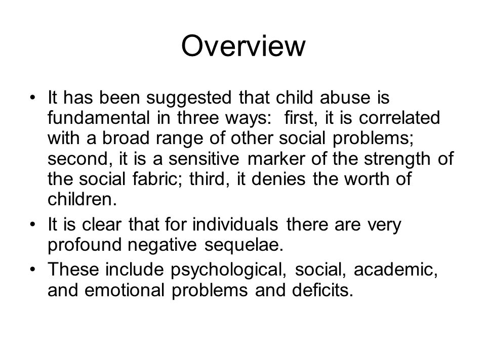 Overview It has been suggested that child abuse is fundamental in three ways: first, it is correlated with a broad range of other social problems; second, it is a sensitive marker of the strength of the social fabric; third, it denies the worth of children.