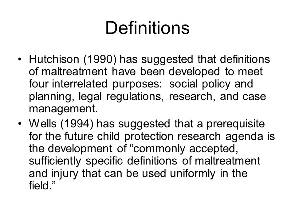 Definitions Hutchison (1990) has suggested that definitions of maltreatment have been developed to meet four interrelated purposes: social policy and planning, legal regulations, research, and case management.
