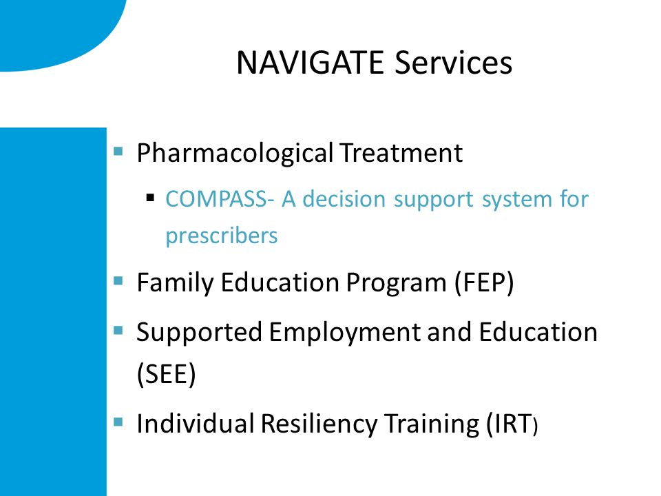 NAVIGATE Services  Pharmacological Treatment  COMPASS- A decision support system for prescribers  Family Education Program (FEP)  Supported Employment and Education (SEE)  Individual Resiliency Training (IRT )