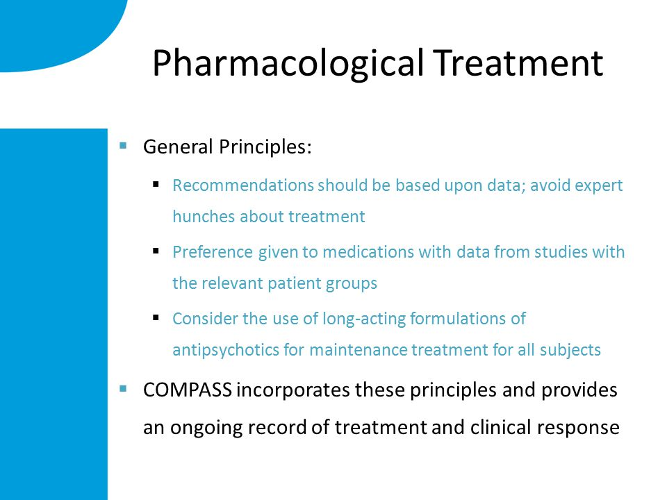 Pharmacological Treatment  General Principles:  Recommendations should be based upon data; avoid expert hunches about treatment  Preference given to medications with data from studies with the relevant patient groups  Consider the use of long-acting formulations of antipsychotics for maintenance treatment for all subjects  COMPASS incorporates these principles and provides an ongoing record of treatment and clinical response