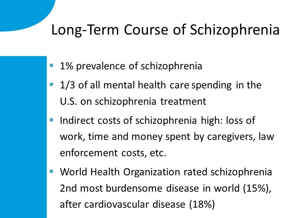 Long-Term Course of Schizophrenia  1% prevalence of schizophrenia  1/3 of all mental health care spending in the U.S.