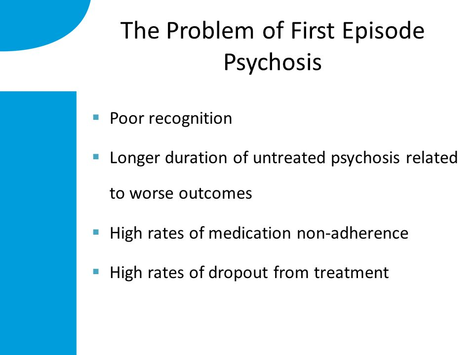 The Problem of First Episode Psychosis  Poor recognition  Longer duration of untreated psychosis related to worse outcomes  High rates of medication non-adherence  High rates of dropout from treatment