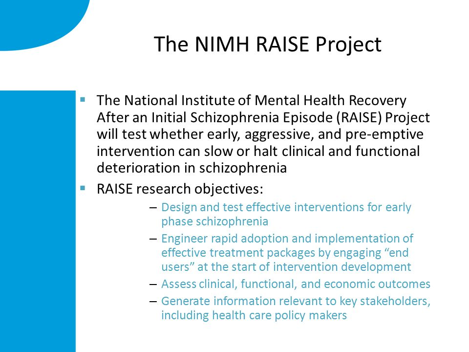 The NIMH RAISE Project  The National Institute of Mental Health Recovery After an Initial Schizophrenia Episode (RAISE) Project will test whether early, aggressive, and pre-emptive intervention can slow or halt clinical and functional deterioration in schizophrenia  RAISE research objectives: – Design and test effective interventions for early phase schizophrenia – Engineer rapid adoption and implementation of effective treatment packages by engaging end users at the start of intervention development – Assess clinical, functional, and economic outcomes – Generate information relevant to key stakeholders, including health care policy makers