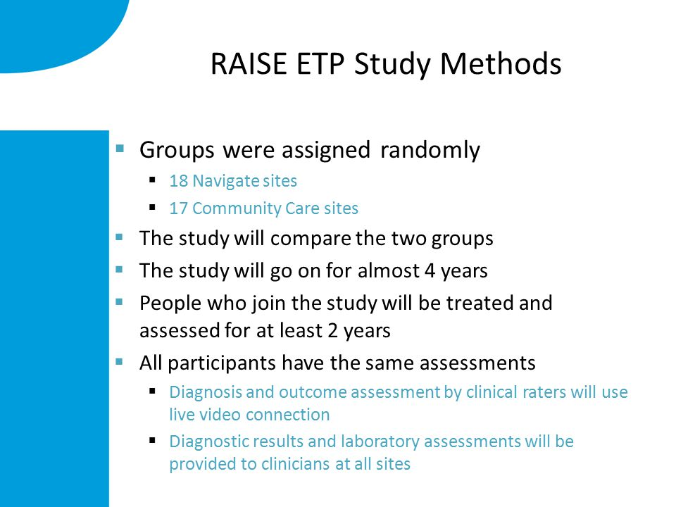 RAISE ETP Study Methods  Groups were assigned randomly  18 Navigate sites  17 Community Care sites  The study will compare the two groups  The study will go on for almost 4 years  People who join the study will be treated and assessed for at least 2 years  All participants have the same assessments  Diagnosis and outcome assessment by clinical raters will use live video connection  Diagnostic results and laboratory assessments will be provided to clinicians at all sites