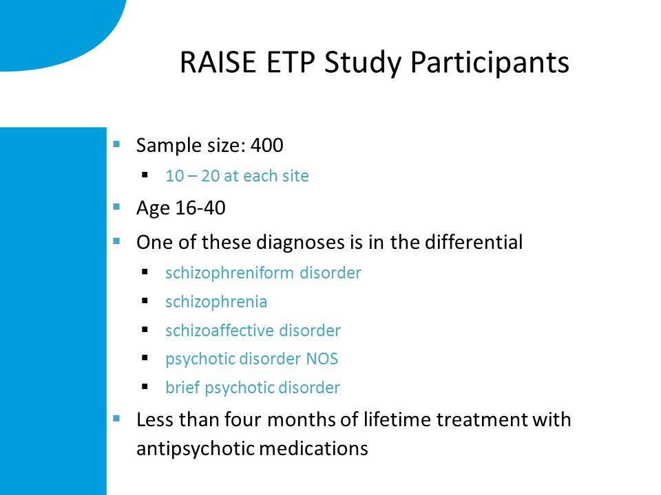 RAISE ETP Study Participants  Sample size: 400  10 – 20 at each site  Age 16-40  One of these diagnoses is in the differential  schizophreniform disorder  schizophrenia  schizoaffective disorder  psychotic disorder NOS  brief psychotic disorder  Less than four months of lifetime treatment with antipsychotic medications