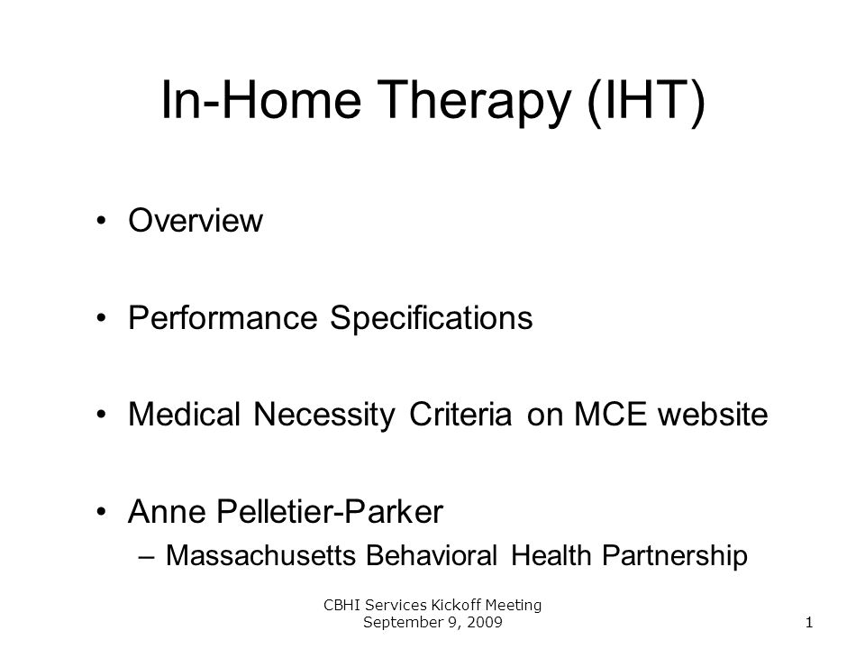 1 CBHI Services Kickoff Meeting September 9, 20091 In-Home Therapy (IHT) Overview Performance Specifications Medical Necessity Criteria on MCE website