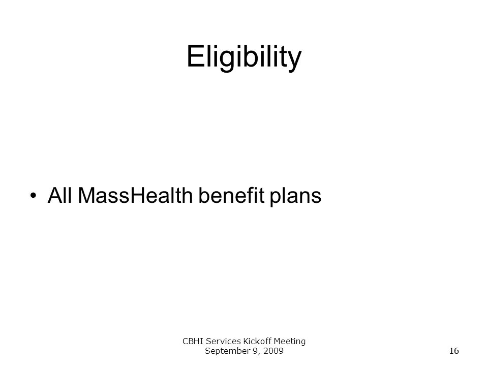 16 CBHI Services Kickoff Meeting September 9, 200916 Eligibility All MassHealth benefit plans
