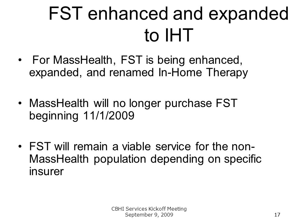 17 CBHI Services Kickoff Meeting September 9, 200917 FST enhanced and expanded to IHT For MassHealth, FST is being enhanced, expanded, and renamed In-