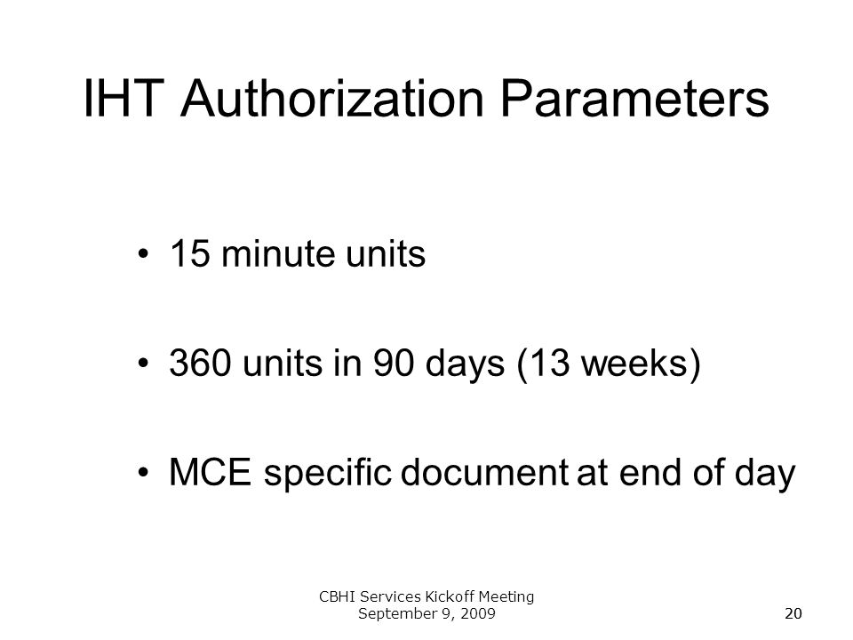 20 CBHI Services Kickoff Meeting September 9, 200920 IHT Authorization Parameters 15 minute units 360 units in 90 days (13 weeks) MCE specific documen