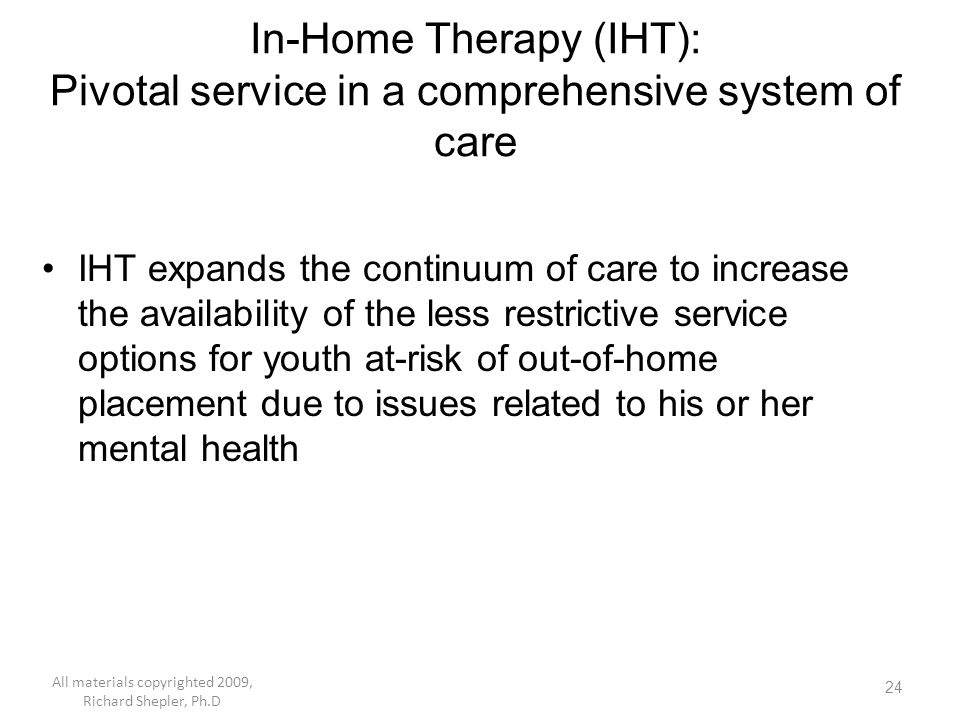 24 In-Home Therapy (IHT): Pivotal service in a comprehensive system of care IHT expands the continuum of care to increase the availability of the less