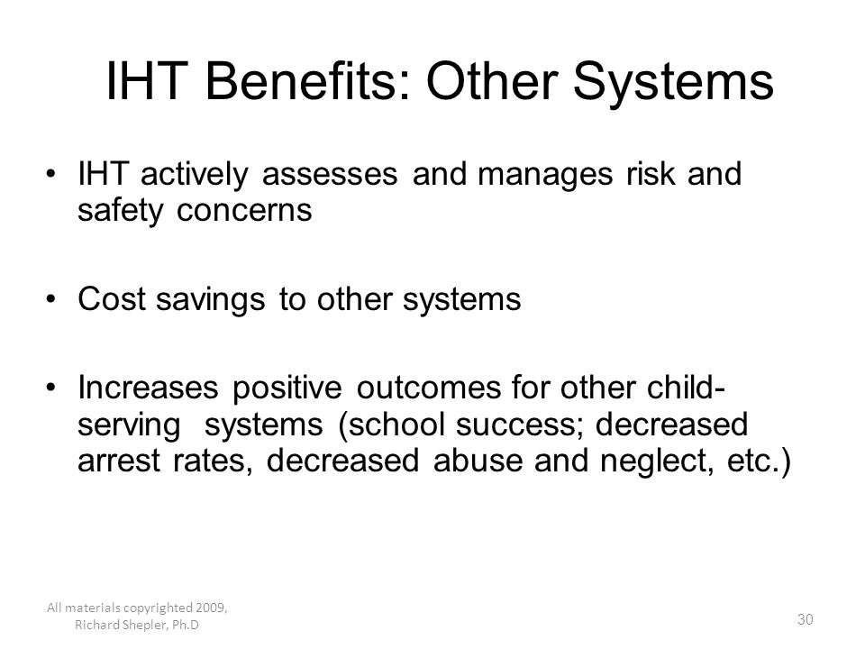 30 IHT Benefits: Other Systems IHT actively assesses and manages risk and safety concerns Cost savings to other systems Increases positive outcomes fo