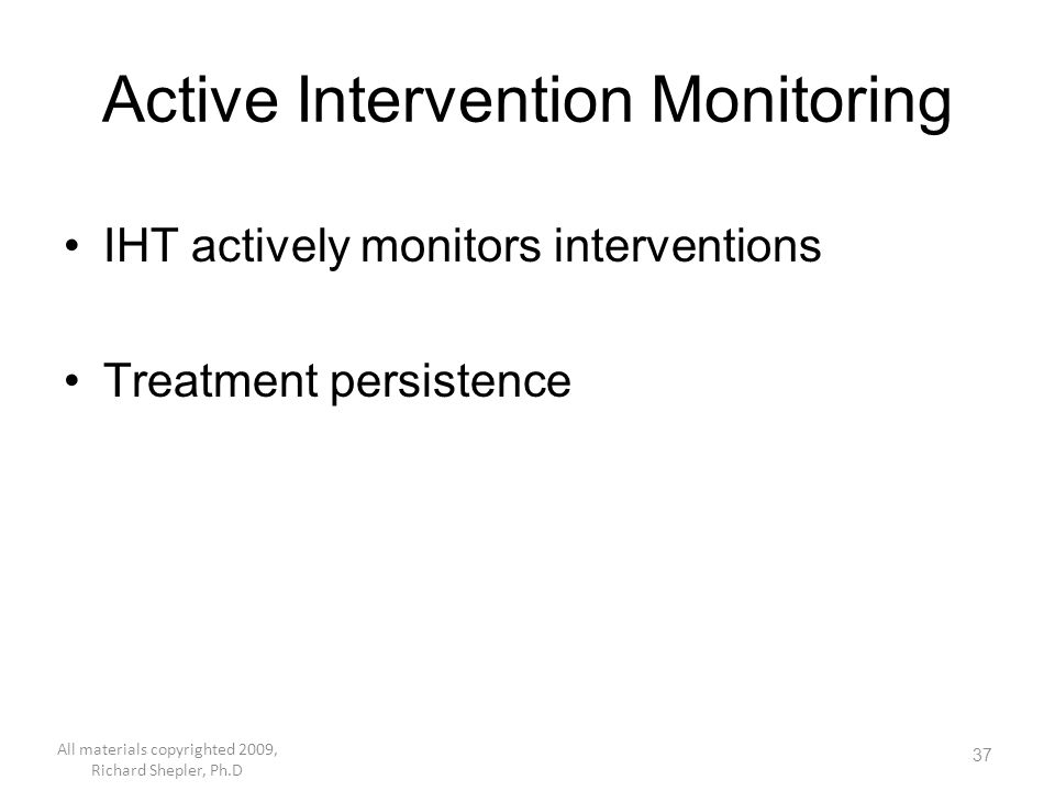37 Active Intervention Monitoring IHT actively monitors interventions Treatment persistence All materials copyrighted 2009, Richard Shepler, Ph.D